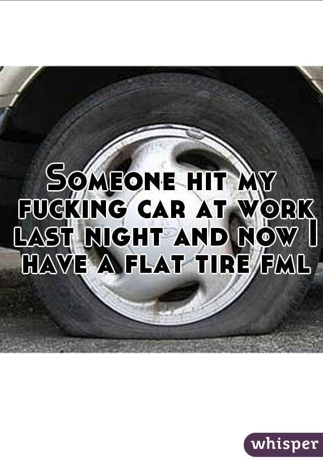 Someone hit my fucking car at work last night and now I have a flat tire fml.