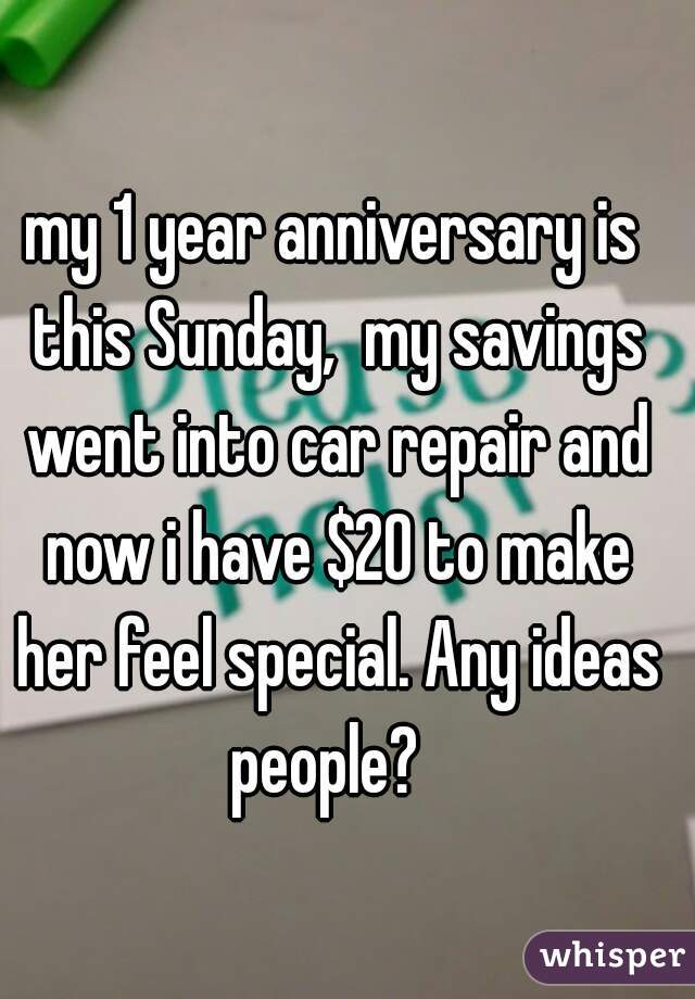 my 1 year anniversary is this Sunday,  my savings went into car repair and now i have $20 to make her feel special. Any ideas people?