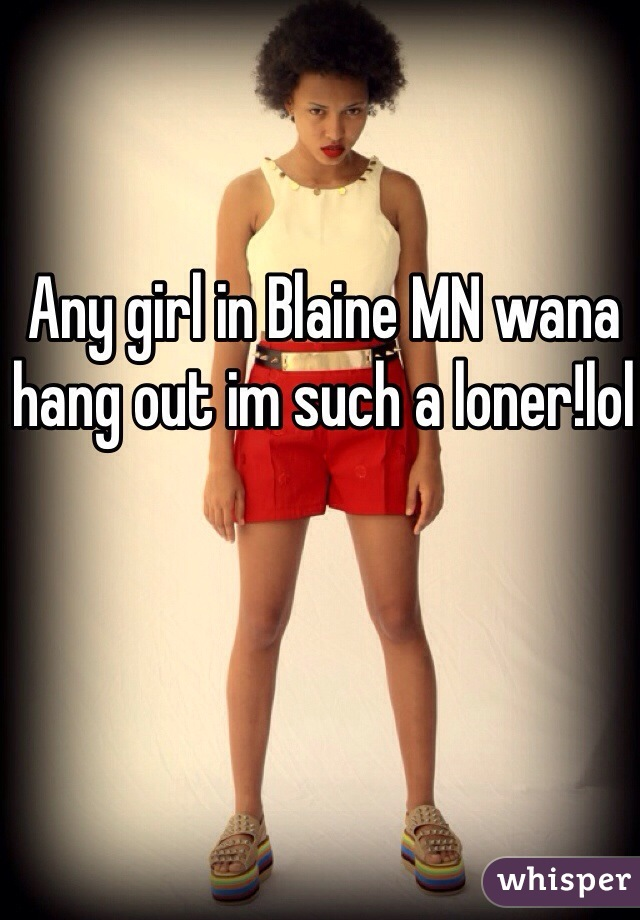 Any girl in Blaine MN wana hang out im such a loner!lol