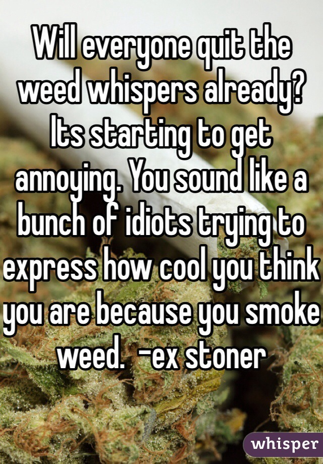 Will everyone quit the weed whispers already? Its starting to get annoying. You sound like a bunch of idiots trying to express how cool you think you are because you smoke weed.  -ex stoner