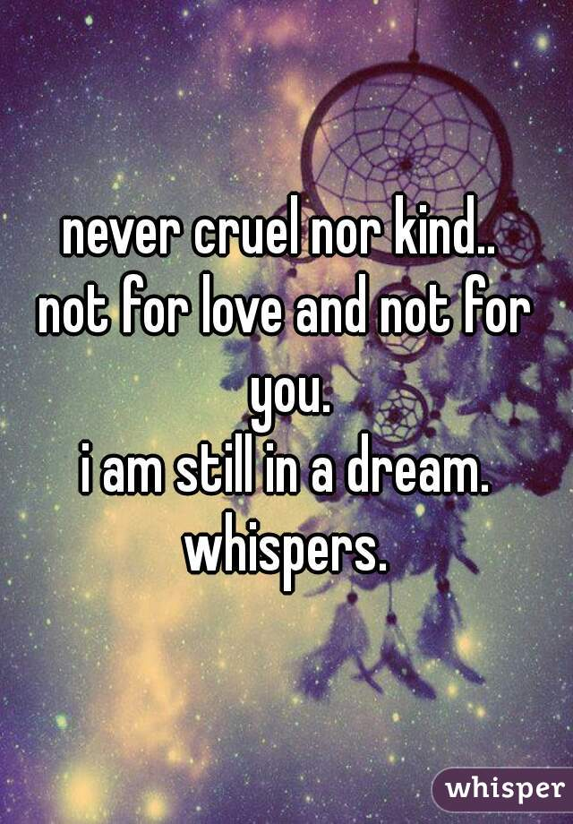 never cruel nor kind..  not for love and not for you. i am still in a dream. whispers.