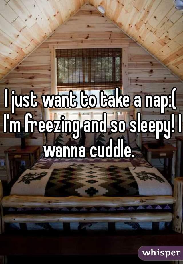 I just want to take a nap:( I'm freezing and so sleepy! I wanna cuddle.