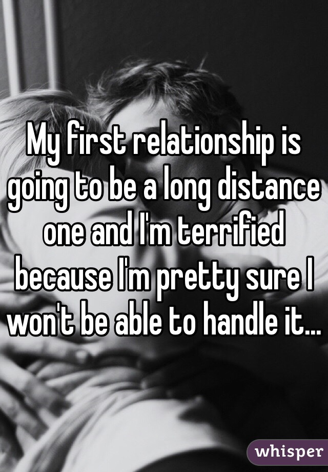 My first relationship is going to be a long distance one and I'm terrified because I'm pretty sure I won't be able to handle it...