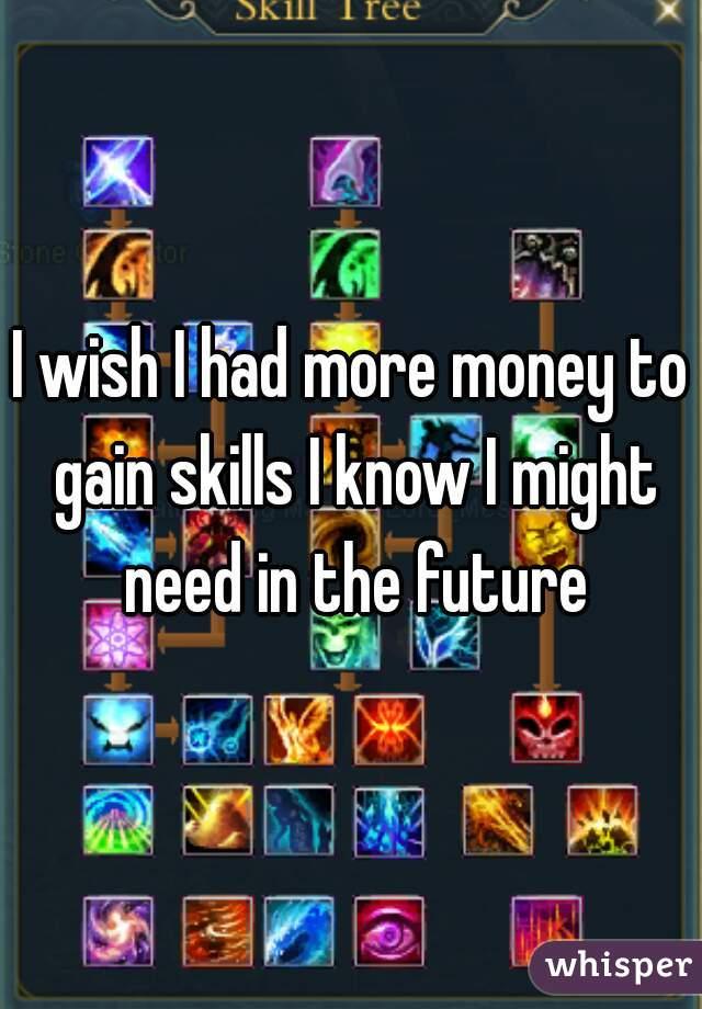 I wish I had more money to gain skills I know I might need in the future
