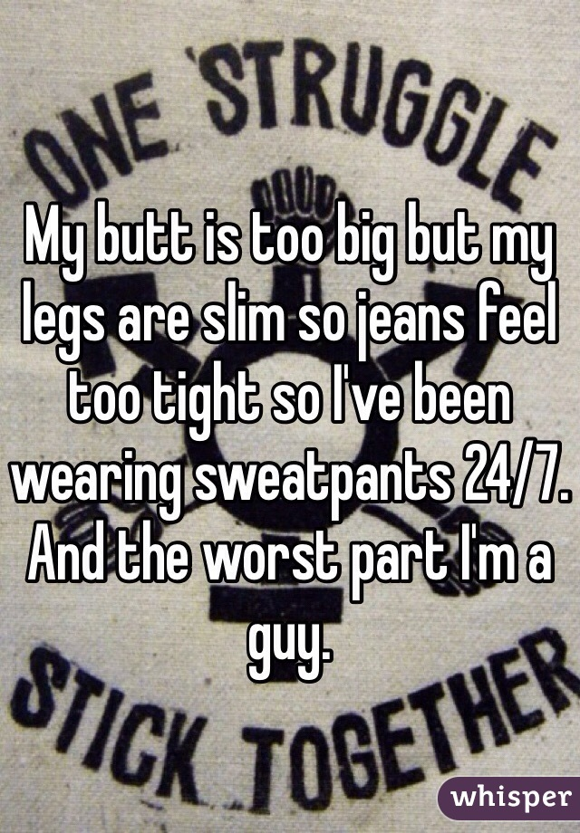 My butt is too big but my legs are slim so jeans feel too tight so I've been wearing sweatpants 24/7. And the worst part I'm a guy.