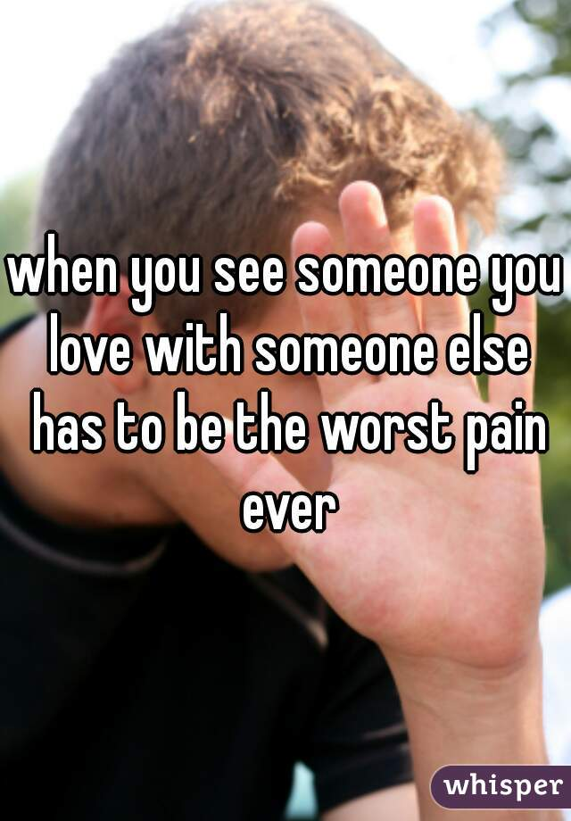 when you see someone you love with someone else has to be the worst pain ever