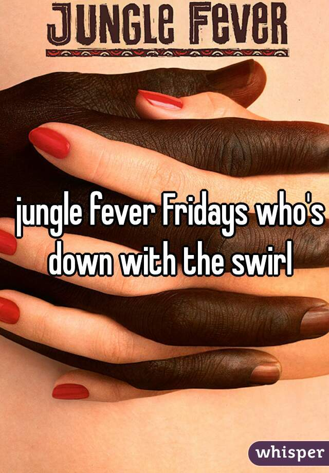 jungle fever Fridays who's down with the swirl