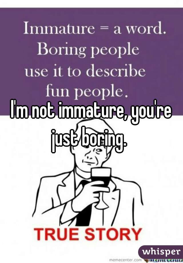 I'm not immature, you're just boring.