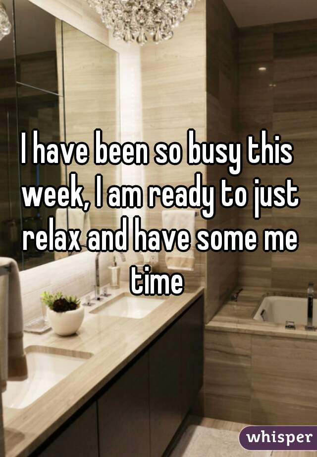 I have been so busy this week, I am ready to just relax and have some me time