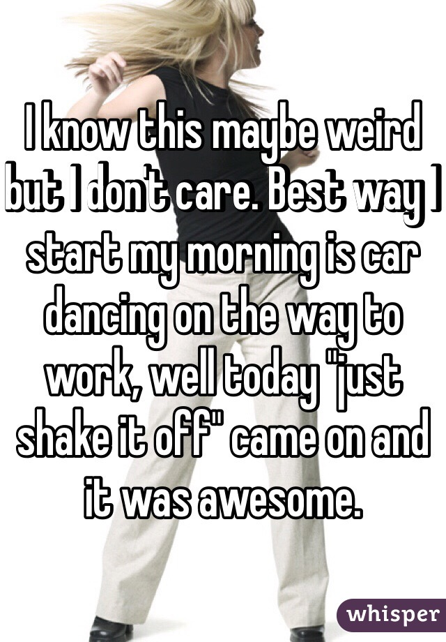 """I know this maybe weird but I don't care. Best way I start my morning is car dancing on the way to work, well today """"just shake it off"""" came on and it was awesome."""