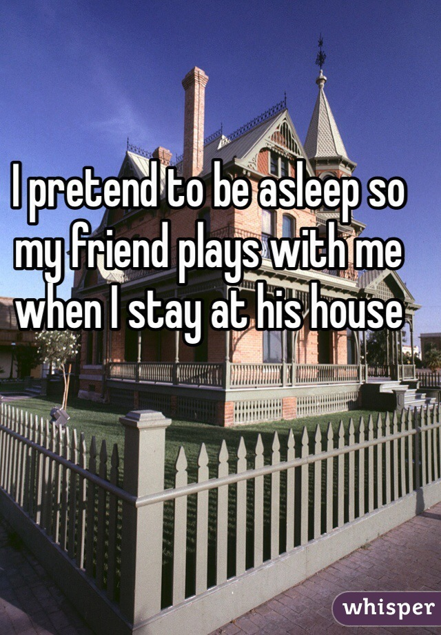 I pretend to be asleep so my friend plays with me when I stay at his house