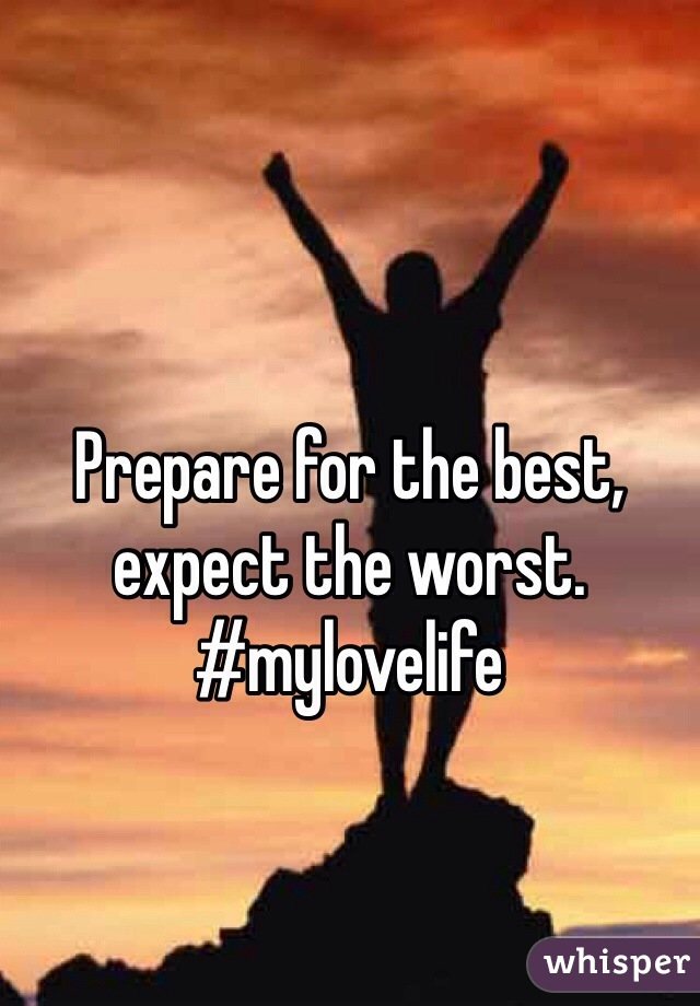 Prepare for the best, expect the worst.  #mylovelife