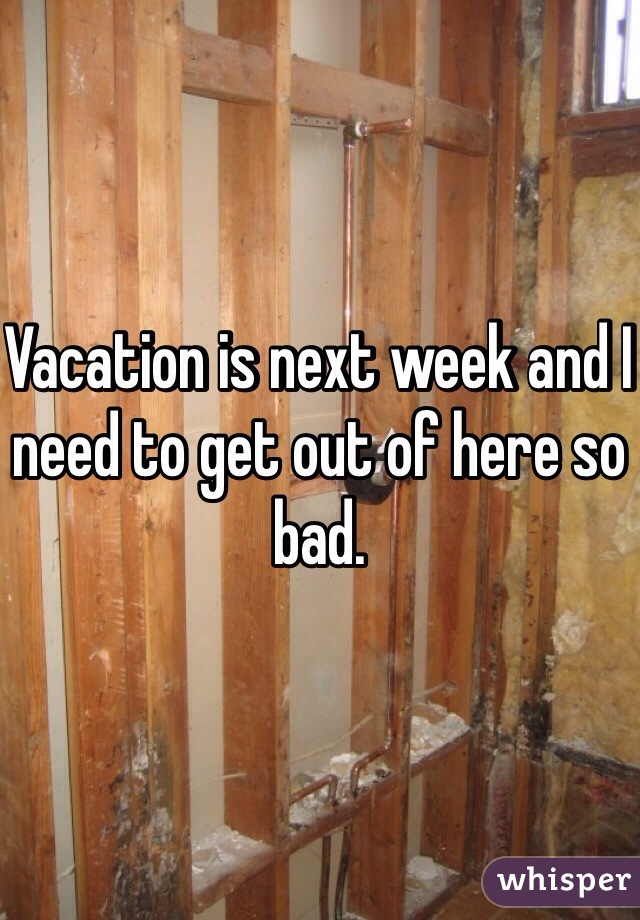 Vacation is next week and I need to get out of here so bad.