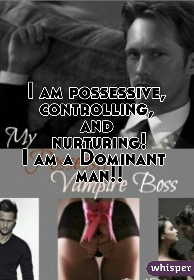 I am possessive, controlling, and  nurturing! I am a Dominant           man!!