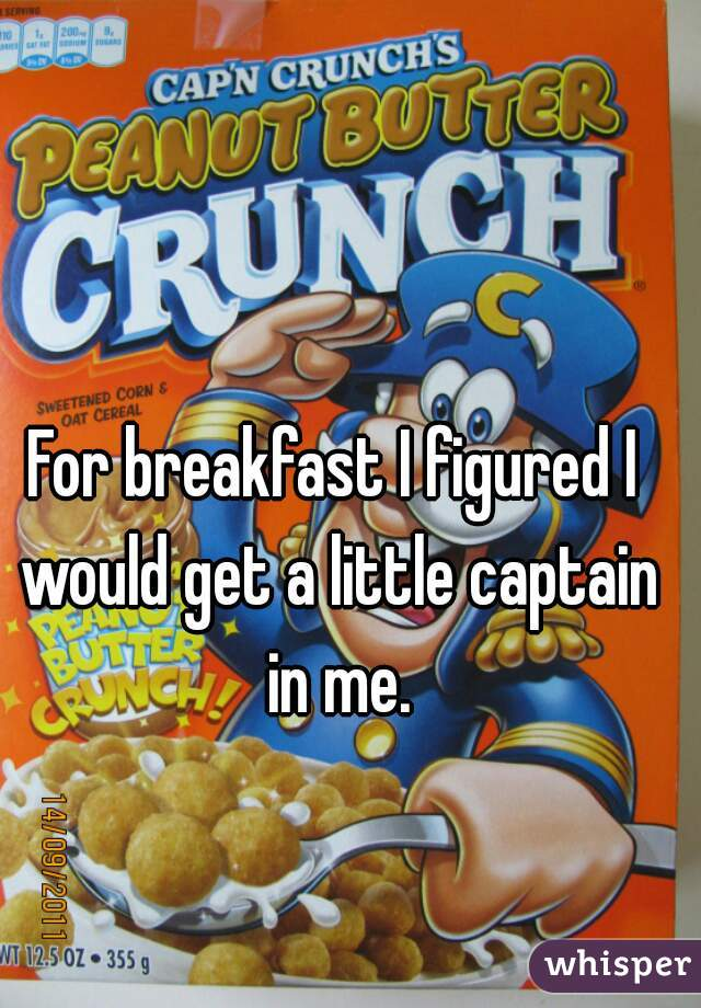 For breakfast I figured I would get a little captain in me.