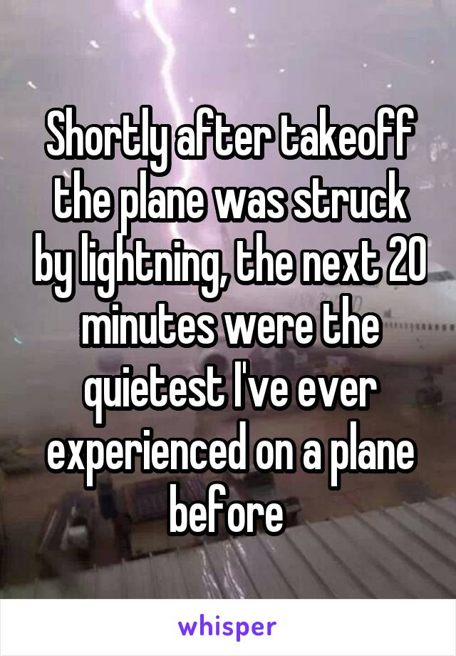 Shortly after takeoff the plane was struck by lightning, the next 20 minutes were the quietest I've ever experienced on a plane before