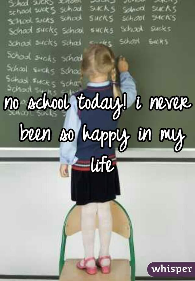 no school today! i never been so happy in my life