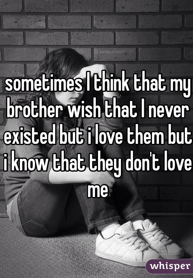 sometimes I think that my brother wish that I never existed but i love them but i know that they don't love me