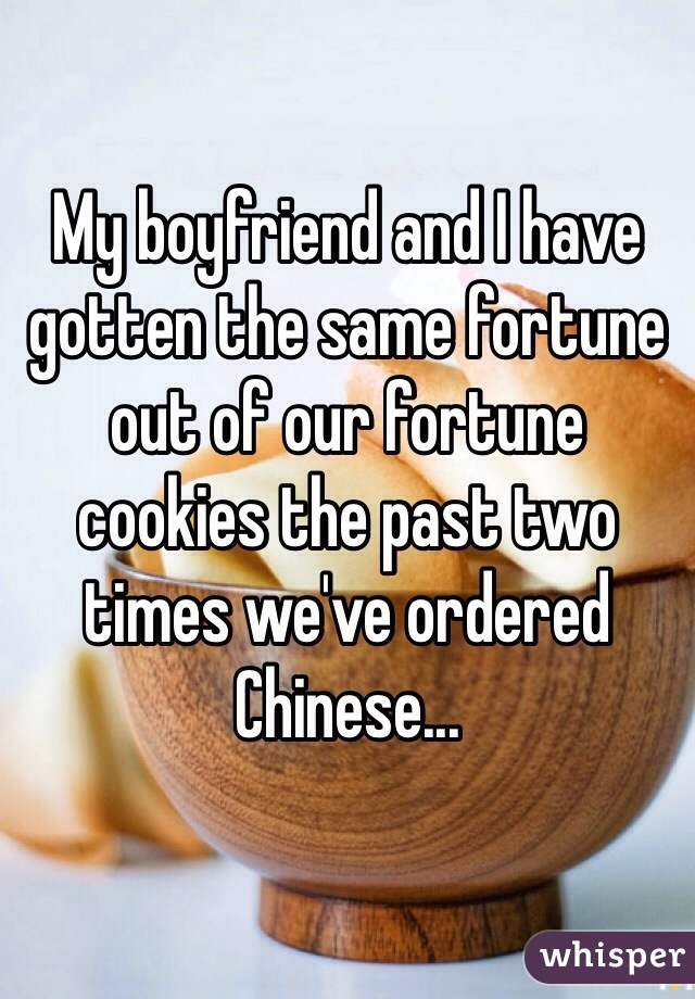 My boyfriend and I have gotten the same fortune out of our fortune cookies the past two times we've ordered Chinese...