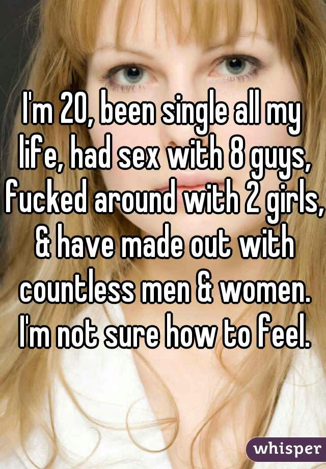 I'm 20, been single all my life, had sex with 8 guys, fucked around with 2 girls, & have made out with countless men & women. I'm not sure how to feel.