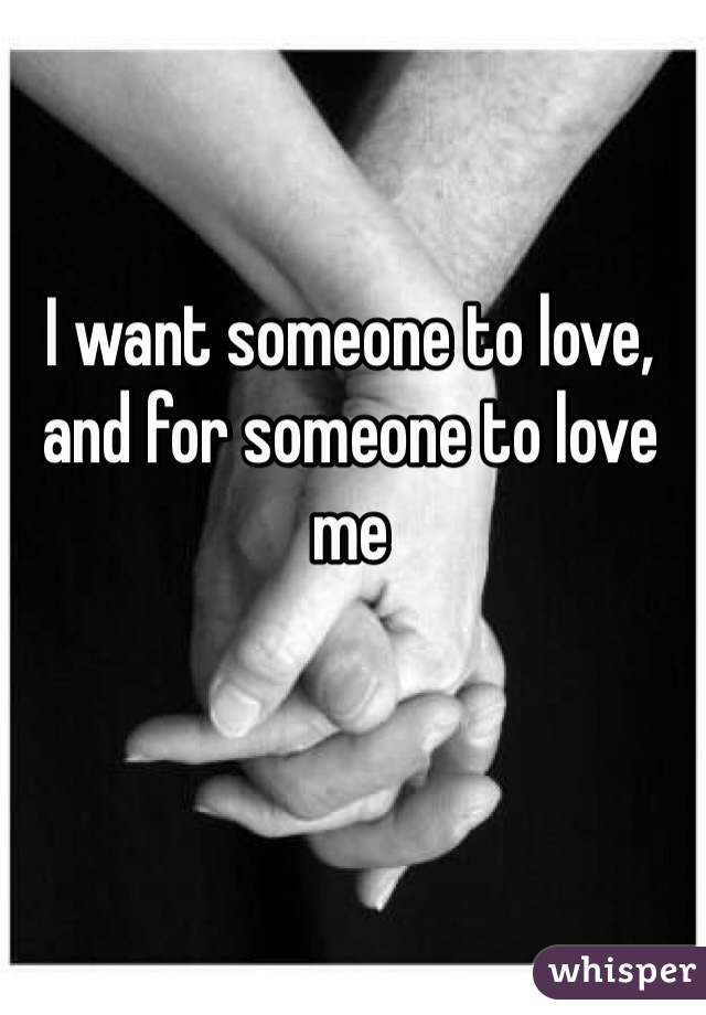 I want someone to love, and for someone to love me