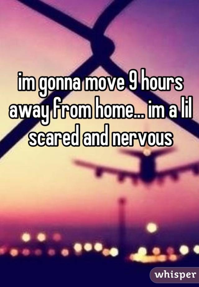 im gonna move 9 hours away from home... im a lil scared and nervous