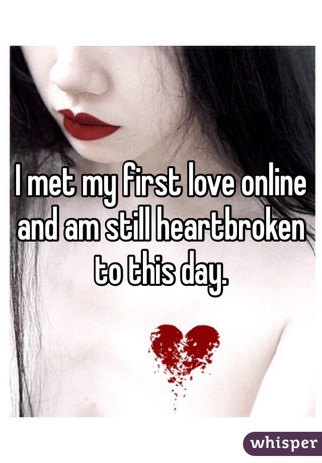 I met my first love online and am still heartbroken to this day.
