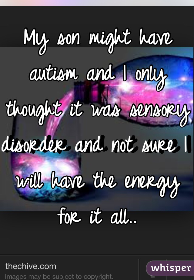 My son might have autism and I only thought it was sensory disorder and not sure I will have the energy for it all..