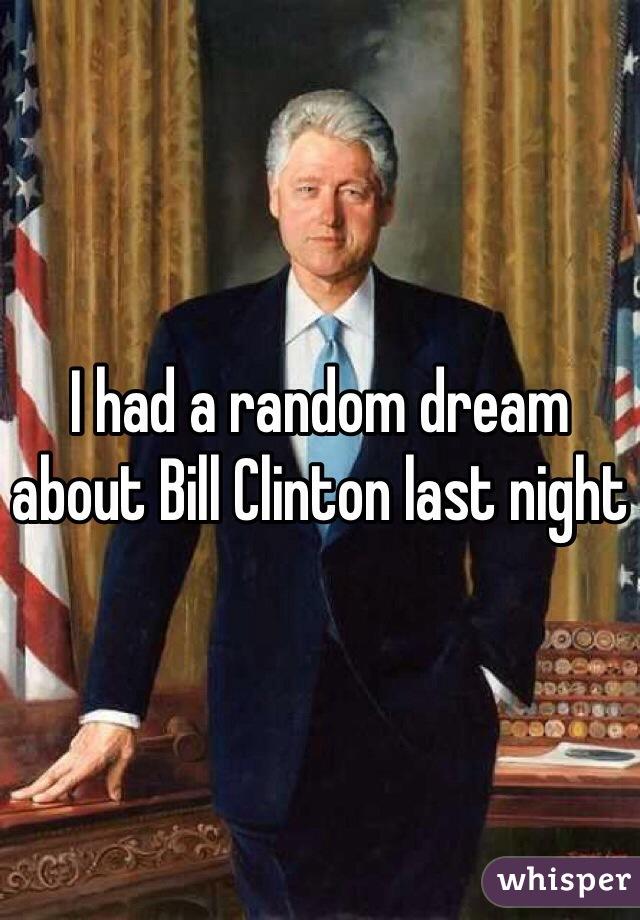 I had a random dream about Bill Clinton last night