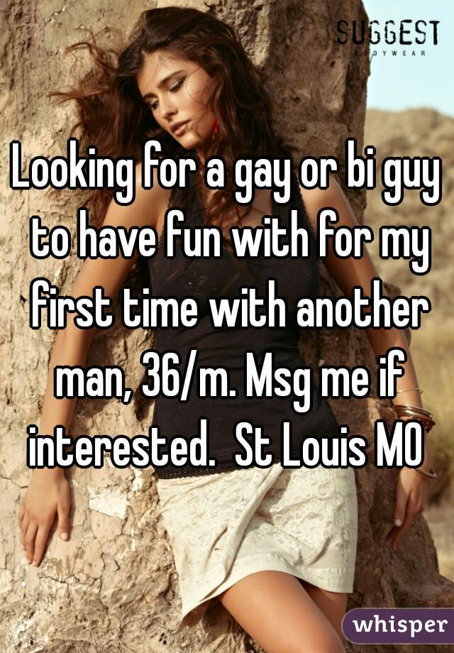 Looking for a gay or bi guy to have fun with for my first time with another man, 36/m. Msg me if interested.  St Louis MO