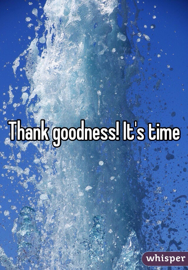 Thank goodness! It's time
