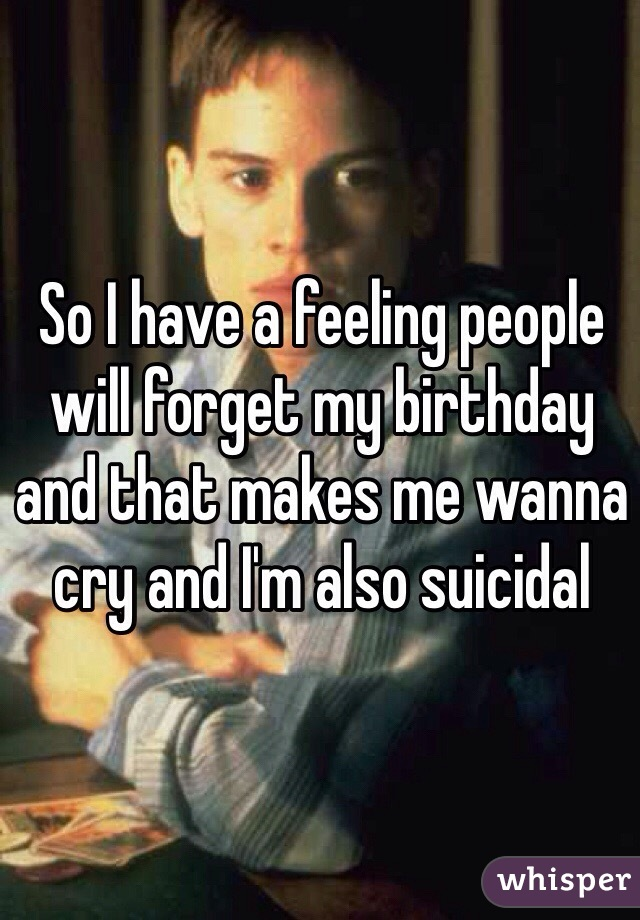 So I have a feeling people will forget my birthday and that makes me wanna cry and I'm also suicidal