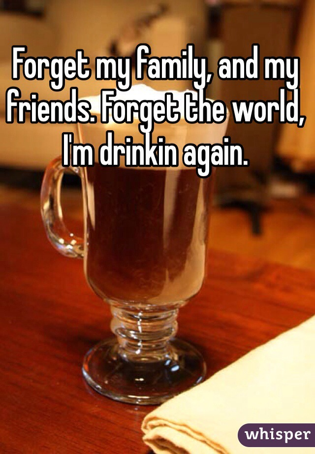 Forget my family, and my friends. Forget the world, I'm drinkin again.