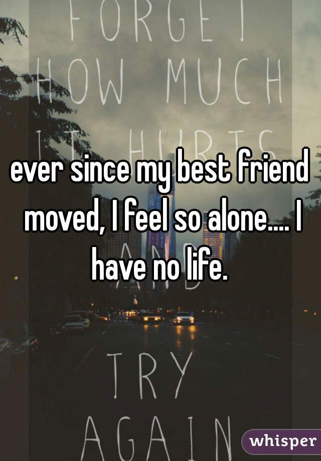 ever since my best friend moved, I feel so alone.... I have no life.