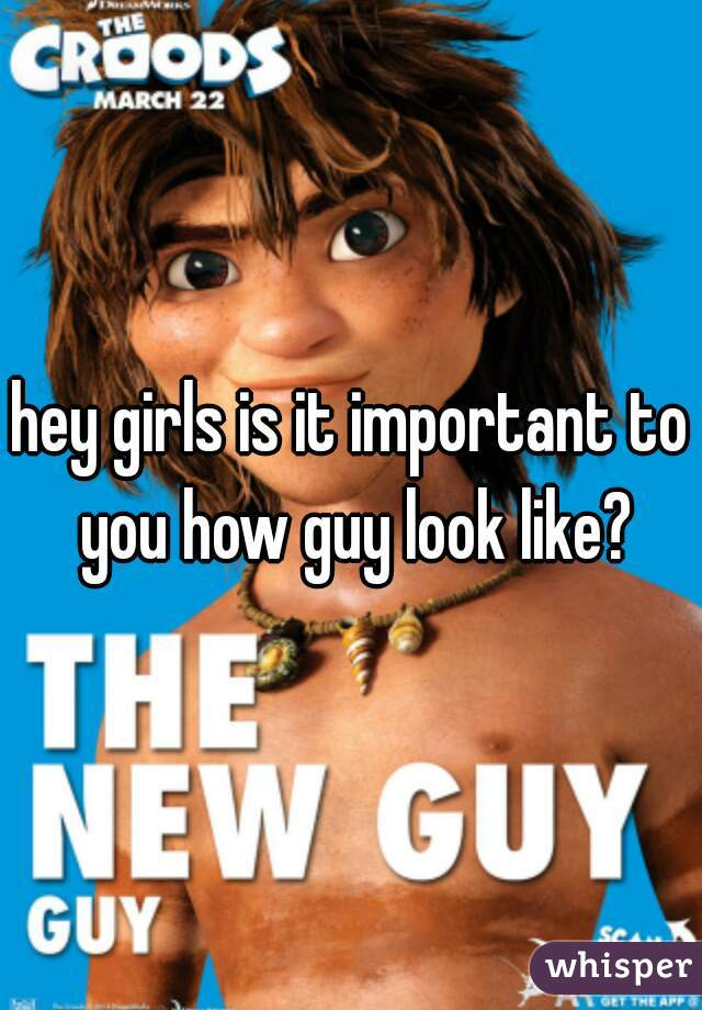 hey girls is it important to you how guy look like?