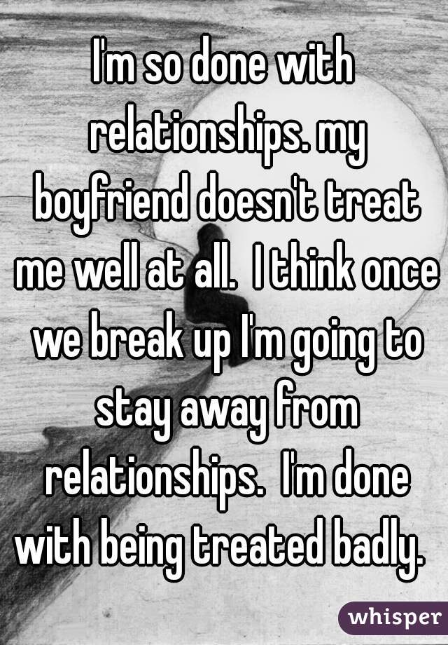 I'm so done with relationships. my boyfriend doesn't treat me well at all.  I think once we break up I'm going to stay away from relationships.  I'm done with being treated badly.