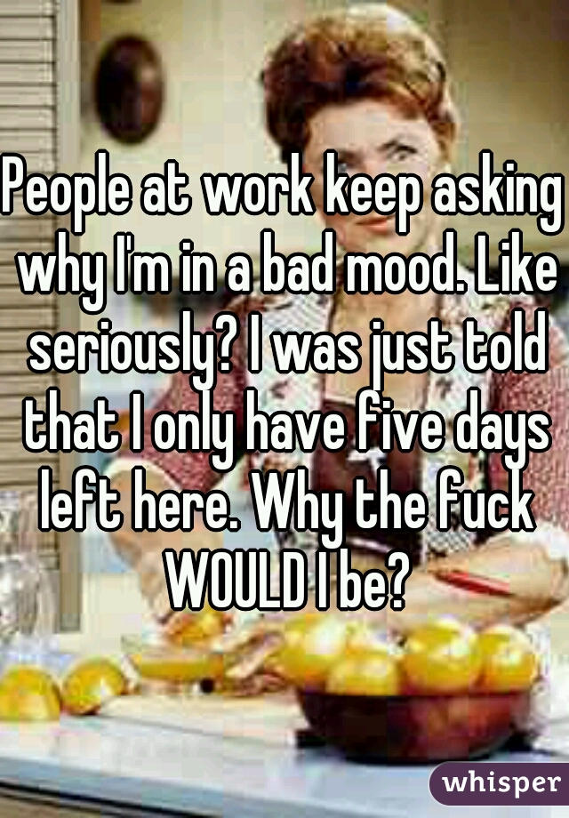 People at work keep asking why I'm in a bad mood. Like seriously? I was just told that I only have five days left here. Why the fuck WOULD I be?