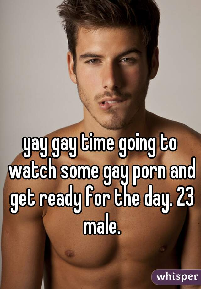 yay gay time going to watch some gay porn and get ready for the day. 23 male.