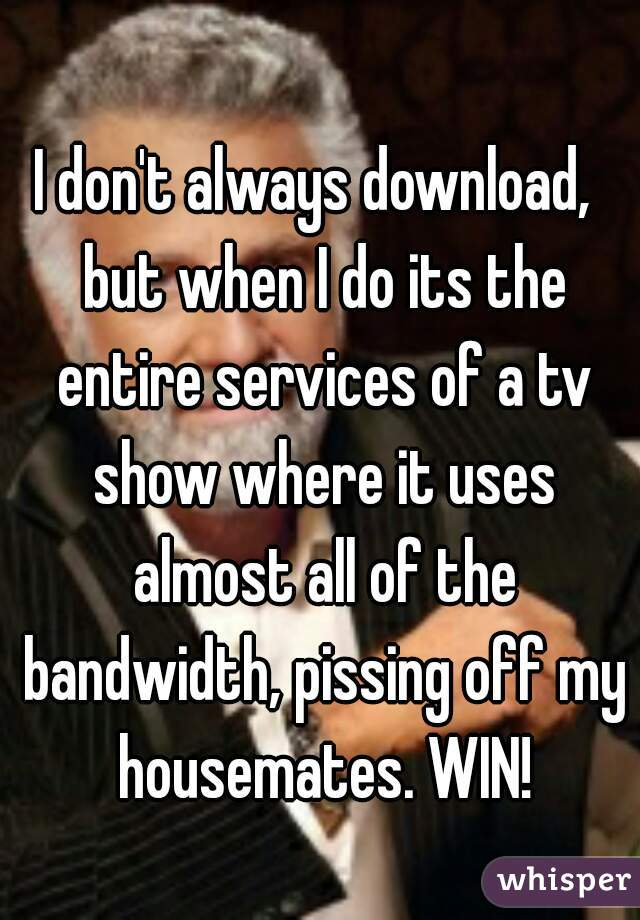 I don't always download,  but when I do its the entire services of a tv show where it uses almost all of the bandwidth, pissing off my housemates. WIN!