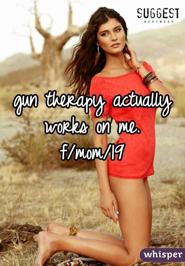 gun therapy actually works on me.  f/mom/19