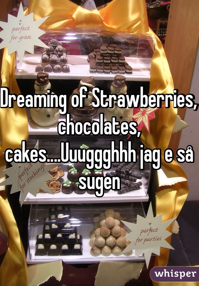 Dreaming of Strawberries, chocolates, cakes....Uuuggghhh jag e så sugen
