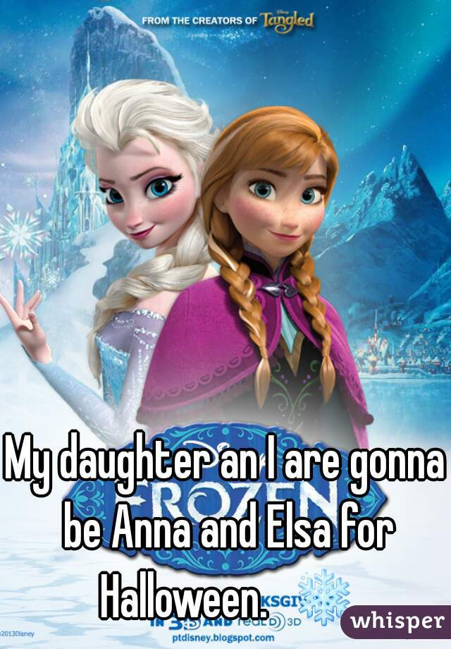 My daughter an I are gonna be Anna and Elsa for Halloween.  ❄
