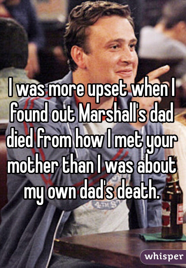 I was more upset when I found out Marshall's dad died from how I met your mother than I was about my own dad's death.