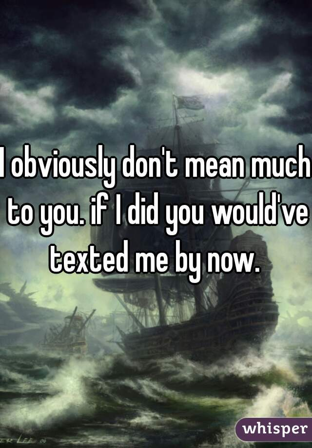 I obviously don't mean much to you. if I did you would've texted me by now.