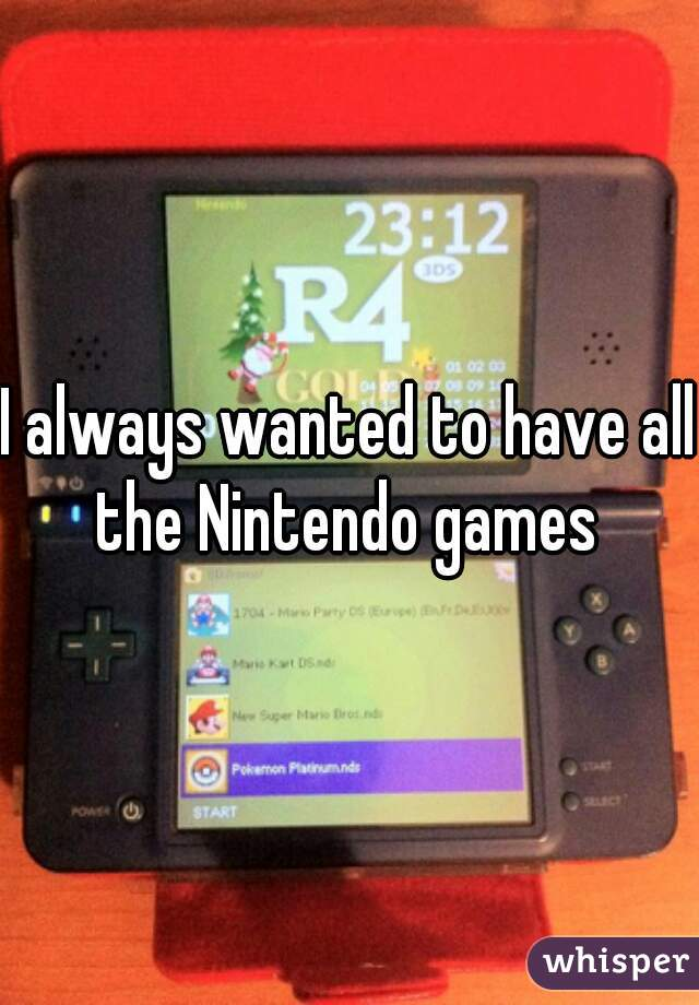I always wanted to have all the Nintendo games
