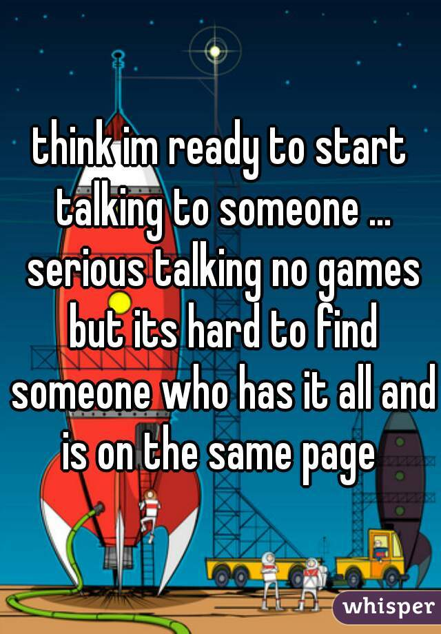 think im ready to start talking to someone ... serious talking no games but its hard to find someone who has it all and is on the same page