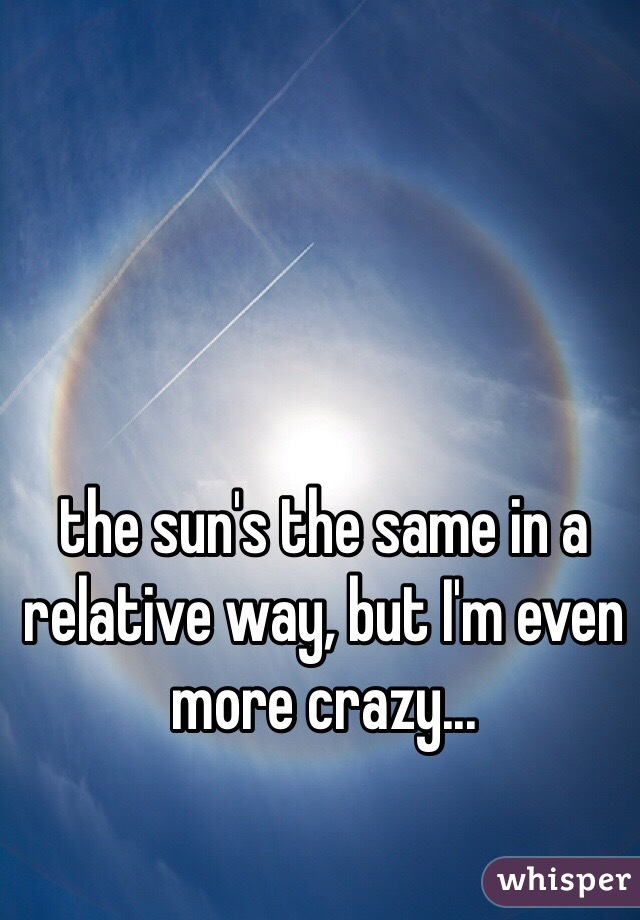the sun's the same in a relative way, but I'm even more crazy...