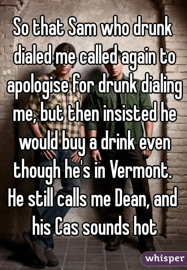 So that Sam who drunk dialed me called again to apologise for drunk dialing me, but then insisted he would buy a drink even though he's in Vermont.  He still calls me Dean, and his Cas sounds hot