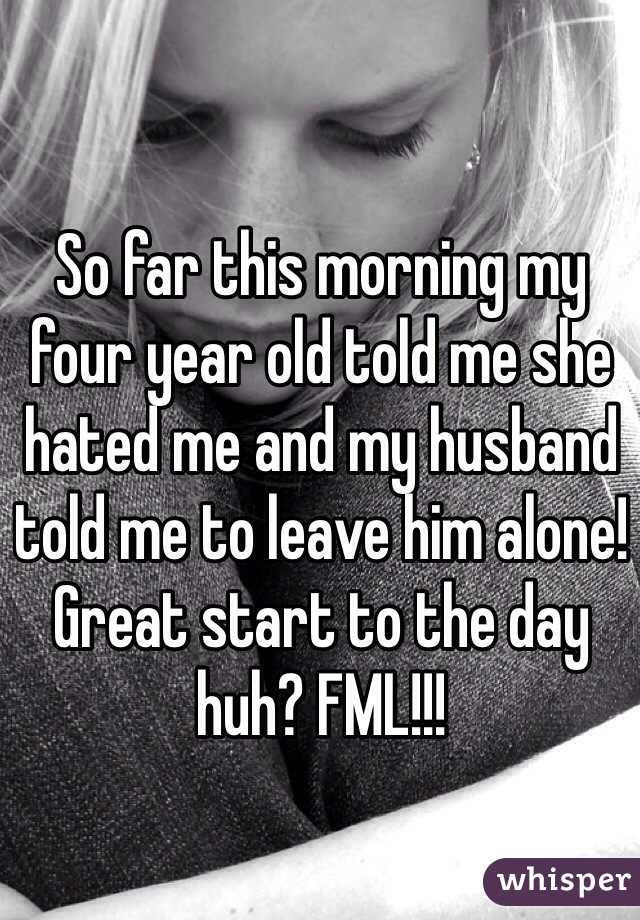 So far this morning my four year old told me she hated me and my husband told me to leave him alone! Great start to the day huh? FML!!!