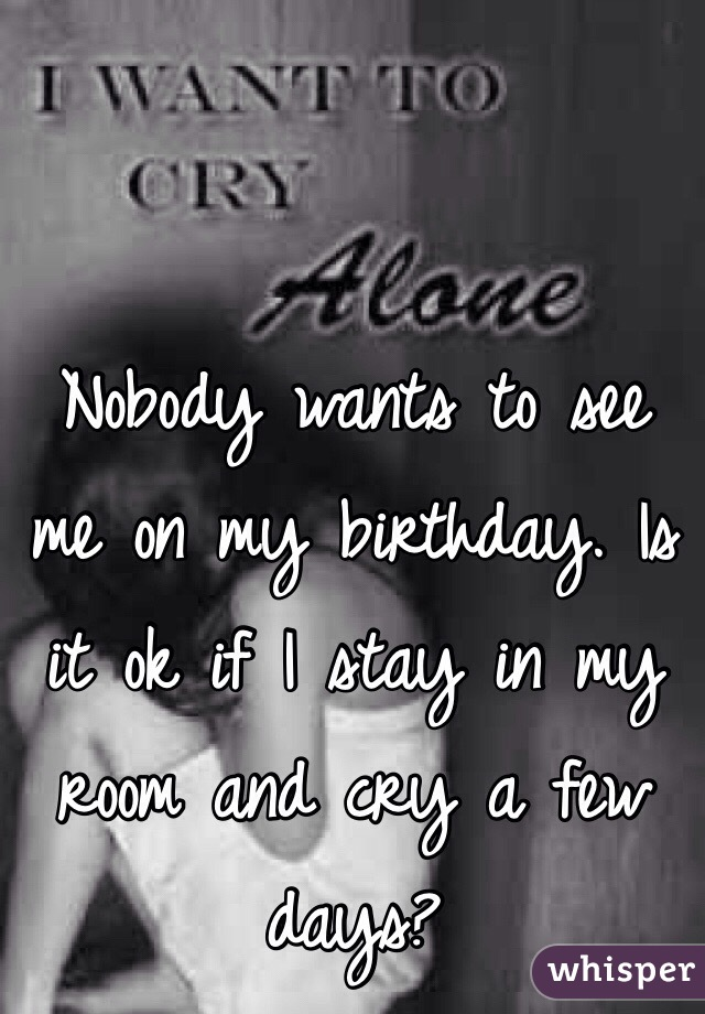 Nobody wants to see me on my birthday. Is it ok if I stay in my room and cry a few days?